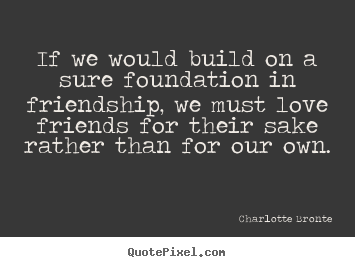 Charlotte Bronte picture quotes - If we would build on a sure foundation in friendship,.. - Love sayings