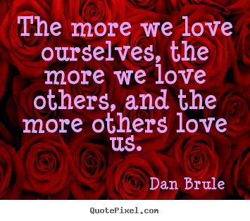 Customize photo quotes about love - The more we love ourselves, the more we love others, and the..