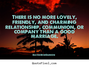 There is no more lovely, friendly, and charming relationship, communion,.. David Ben-Gurion best love quotes