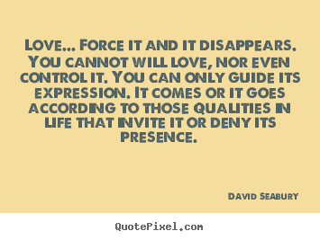 Design custom image quote about love - Love... force it and it disappears. you cannot..