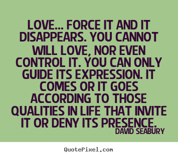 Quote about love - Love... force it and it disappears. you cannot will love, nor even control..