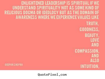 Enlightened leadership is spiritual if we understand spirituality.. Deepak Chopra popular love quotes