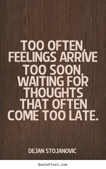 Design poster quotes about love - Too often, feelings arrive too soon, waiting for..