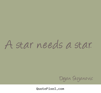 Dejan Stojanovic picture quotes - A star needs a star.  - Love sayings