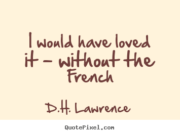 I would have loved it - without the french D.H. Lawrence popular love quote