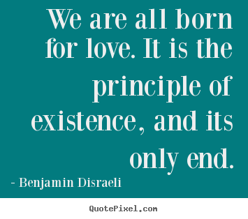 Quote about love - We are all born for love. it is the principle of existence,..