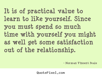 Create graphic photo quotes about love - It is of practical value to learn to like yourself. since you must..