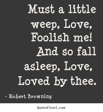 Quotes about love - Must a little weep, love, foolish me! and so fall asleep,..