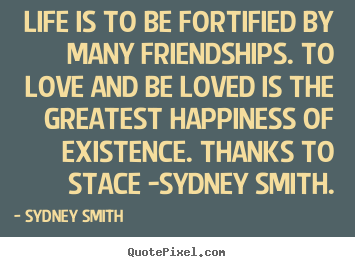Sydney Smith picture quotes - Life is to be fortified by many friendships. to love and be loved.. - Love quotes