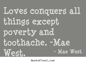 Create graphic image quote about love - Loves conquers all things except poverty and toothache. -mae west.