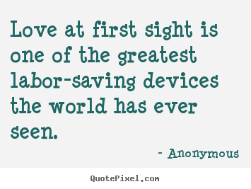 Create your own picture quotes about love - Love at first sight is one of the greatest labor-saving..