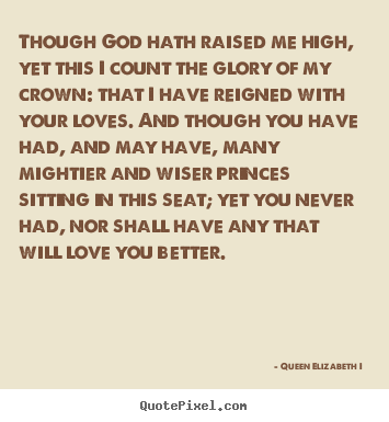 Make personalized picture quotes about love - Though god hath raised me high, yet this i count the glory..