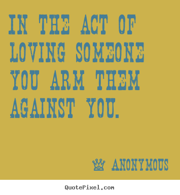 In the act of loving someone you arm them against you. Anonymous top love quote