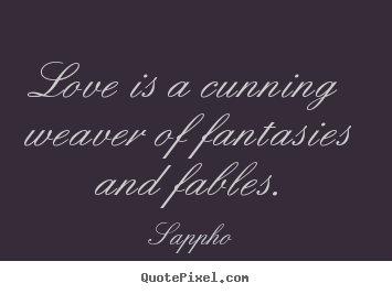 Love is a cunning weaver of fantasies and fables. Sappho popular love quote
