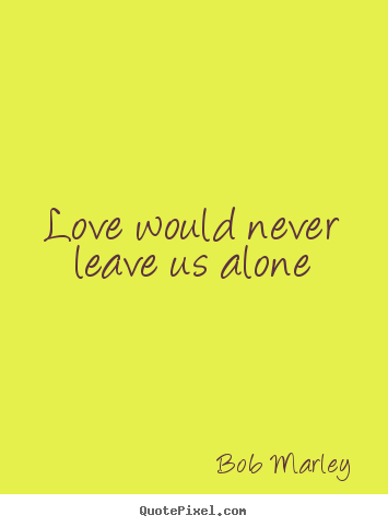 Love would never leave us alone Bob Marley great love quotes