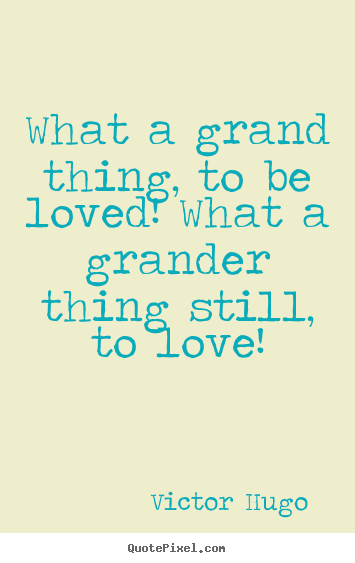 Love quote - What a grand thing, to be loved! what a grander thing still,..