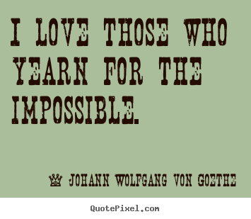Johann Wolfgang Von Goethe picture quotes - I love those who yearn for the impossible. - Love quote
