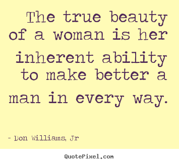 Love sayings - The true beauty of a woman is her inherent ability to make better a man..