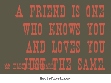 Love quotes - A friend is one who knows you and loves you just..