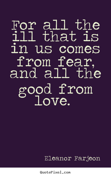 Quote about love - For all the ill that is in us comes from fear, and all the good from..