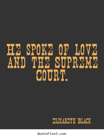 Make picture quotes about love - He spoke of love and the supreme court.