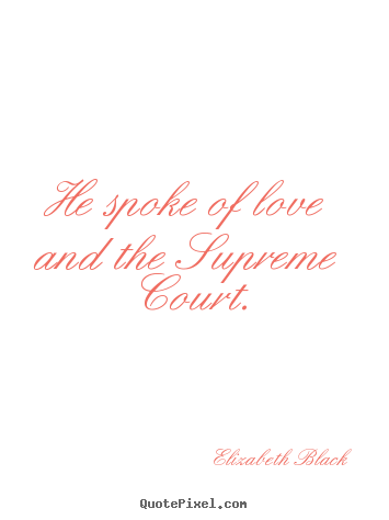 Love sayings - He spoke of love and the supreme court.