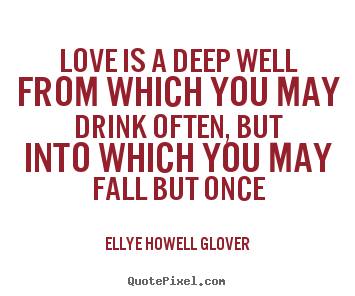 Love quotes - Love is a deep well from which you may drink..
