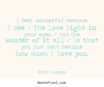 I feel wonderful because i see / the love light.. Eric Clapton famous love quote