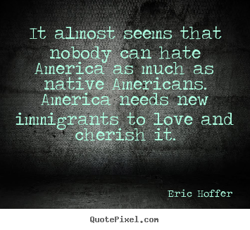 Eric Hoffer poster quote - It almost seems that nobody can hate america as much as native.. - Love quote