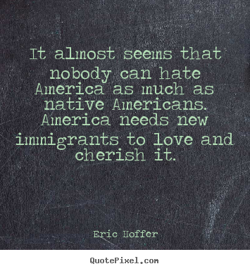 It almost seems that nobody can hate america as.. Eric Hoffer good love quote
