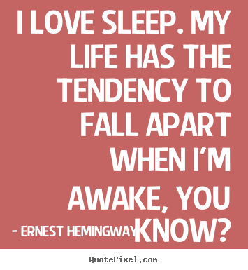 I love sleep. my life has the tendency to fall apart when i'm awake,.. Ernest Hemingway famous love quotes