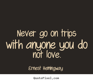 Ernest Hemingway  picture quotes - Never go on trips with anyone you do not love. - Love quote