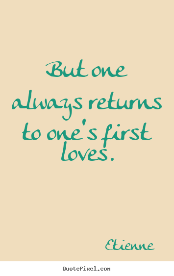 But one always returns to one's first loves. Etienne best love quotes