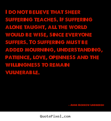 Anne Morrow Lindbergh picture quotes - I do not believe that sheer suffering teaches. if suffering alone.. - Love sayings