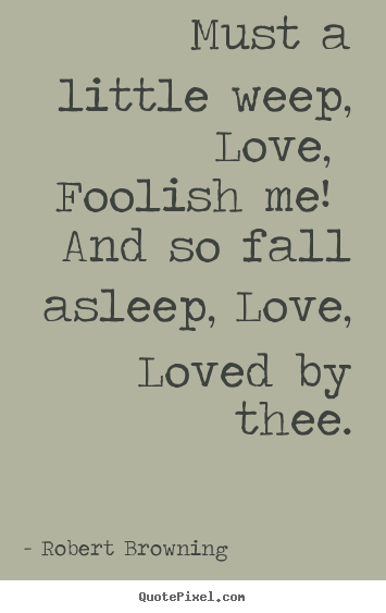 Robert Browning picture quotes - Must a little weep, love, foolish me! and so fall.. - Love quotes