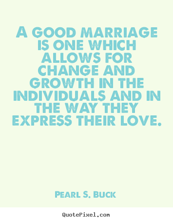 Pearl S. Buck picture quotes - A good marriage is one which allows for change and growth.. - Love quotes