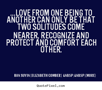 Quotes about love - ...love from one being to another can only be that two solitudes come..