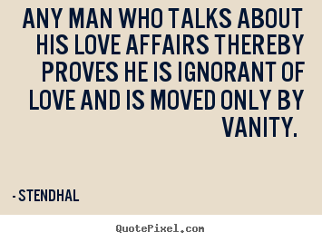 Create custom poster quote about love - Any man who talks about his love affairs thereby proves he is ignorant..