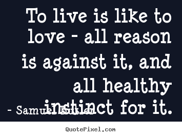 Sayings about love - To live is like to love - all reason is against..