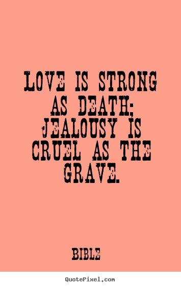 Make picture quotes about love - Love is strong as death; jealousy is cruel as the grave.