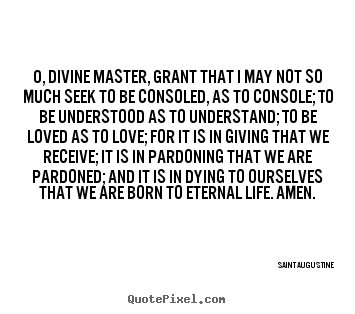 O, divine master, grant that i may not so much seek.. Saint Augustine good love quotes