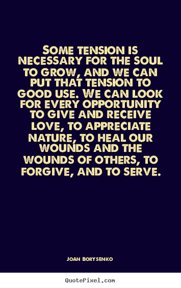 Some tension is necessary for the soul to grow, and we.. Joan Borysenko  love quote