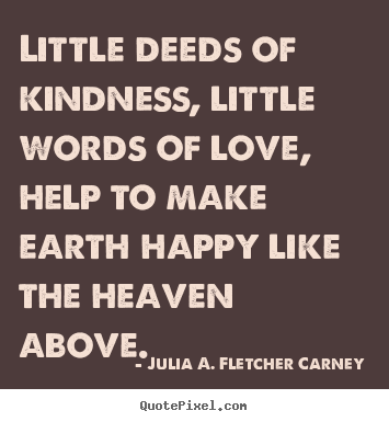 Little deeds of kindness, little words of love, help to make earth happy.. Julia A. Fletcher Carney best love quotes