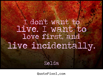 Zelda pictures sayings - I don't want to live. i want to love first, and live incidentally. - Love quote