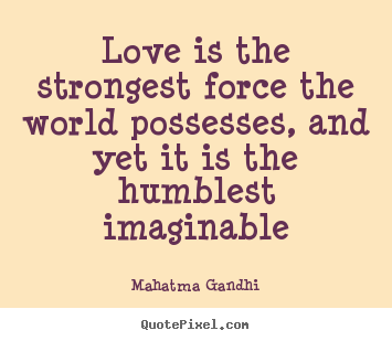 Customize picture quotes about love - Love is the strongest force the world possesses,..