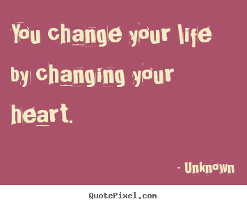 Customize photo quote about love - You change your life by changing your heart.