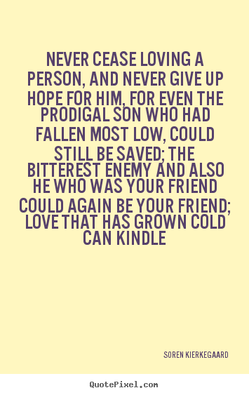 Soren Kierkegaard picture sayings - Never cease loving a person, and never give up hope.. - Love sayings