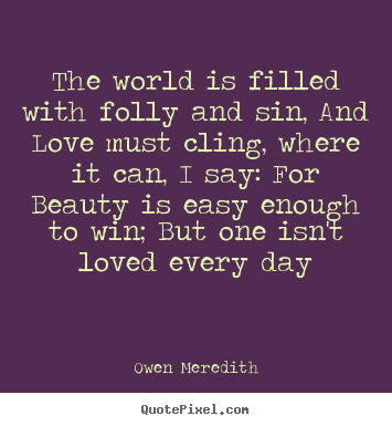 Quote about love - The world is filled with folly and sin, and love must..