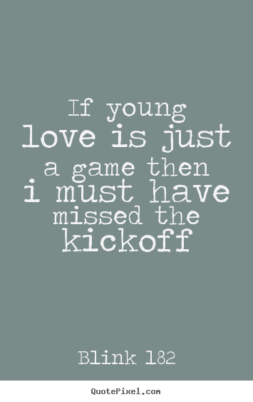 Love quotes - If young love is just a game then i must have missed the kickoff