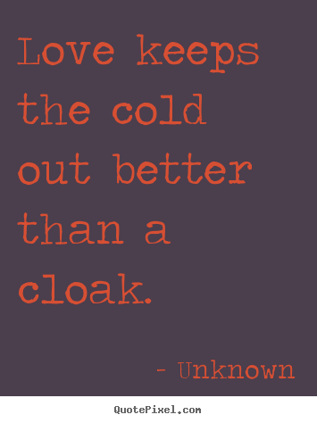 Quotes about love - Love keeps the cold out better than a cloak.